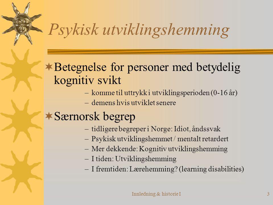 Innledning & historie I3 Psykisk utviklingshemming  Betegnelse for personer med betydelig kognitiv svikt –komme til uttrykk i utviklingsperioden (0-16 år) –demens hvis utviklet senere  Særnorsk begrep –tidligere begreper i Norge: Idiot, åndssvak –Psykisk utviklingshemmet / mentalt retardert –Mer dekkende: Kognitiv utviklingshemming –I tiden: Utviklingshemming –I fremtiden: Lærehemming.