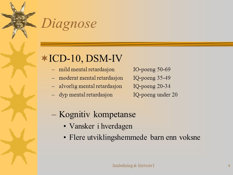 Innledning & historie I4 Diagnose  ICD-10, DSM-IV –mild mental retardasjonIO-poeng 50-69 –moderat mental retardasjonIQ-poeng 35-49 –alvorlig mental r