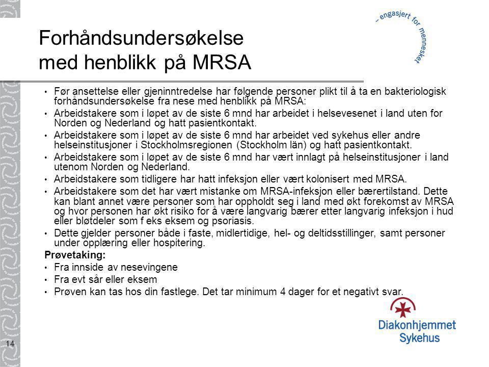 14 Forhåndsundersøkelse med henblikk på MRSA • Før ansettelse eller gjeninntredelse har følgende personer plikt til å ta en bakteriologisk forhåndsundersøkelse fra nese med henblikk på MRSA: • Arbeidstakere som i løpet av de siste 6 mnd har arbeidet i helsevesenet i land uten for Norden og Nederland og hatt pasientkontakt.