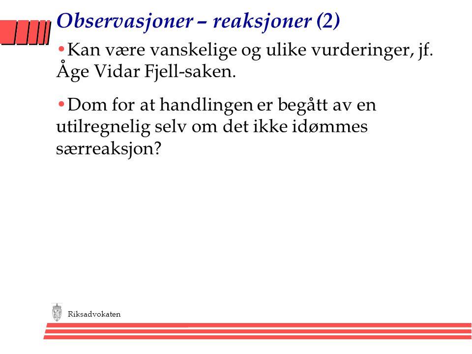 Riksadvokaten Observasjoner – reaksjoner (2) •Kan være vanskelige og ulike vurderinger, jf. Åge Vidar Fjell-saken. •Dom for at handlingen er begått av