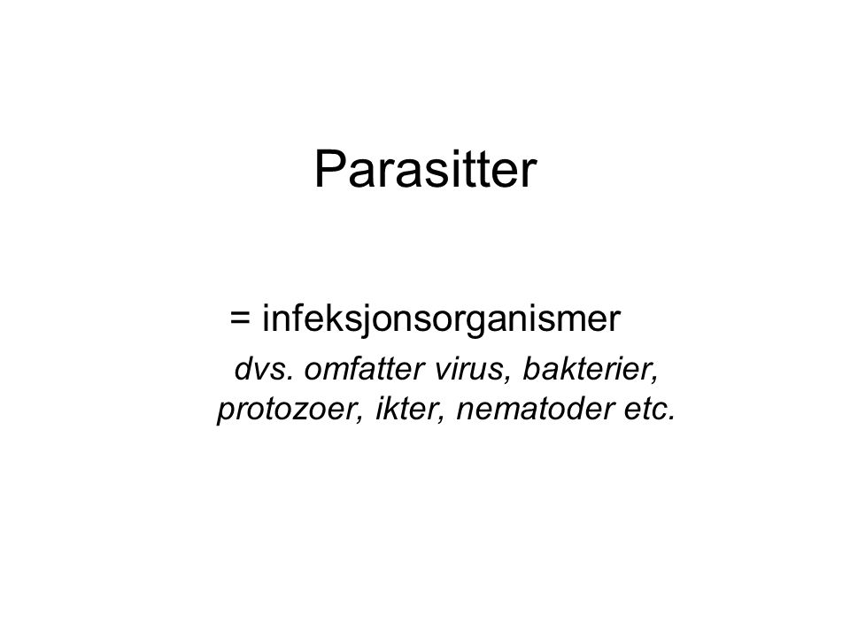Parasitter = infeksjonsorganismer dvs. omfatter virus, bakterier, protozoer, ikter, nematoder etc.