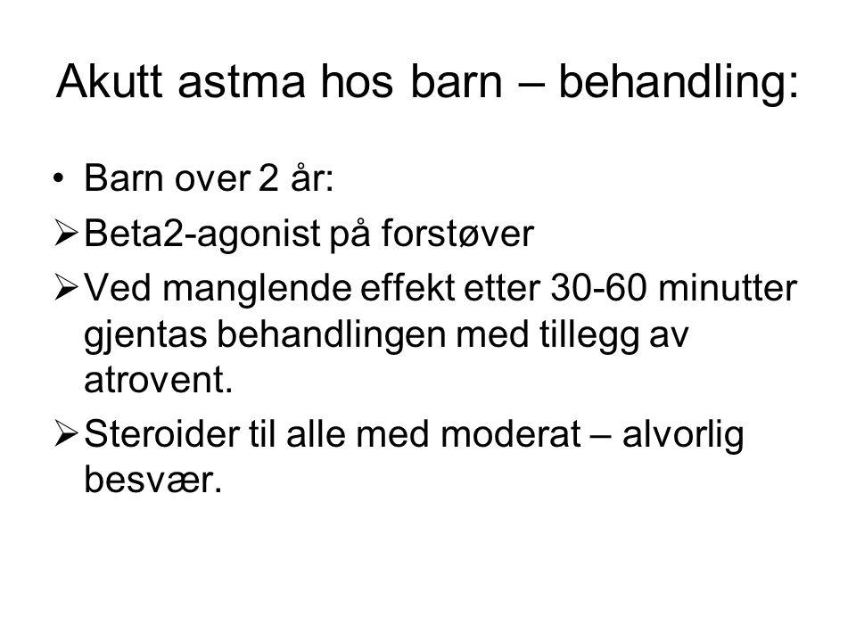 Akutt astma hos barn – behandling: •Barn over 2 år:  Beta2-agonist på forstøver  Ved manglende effekt etter 30-60 minutter gjentas behandlingen med