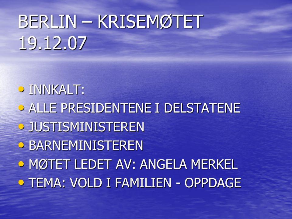 BERLIN – KRISEMØTET 19.12.07 • INNKALT: • ALLE PRESIDENTENE I DELSTATENE • JUSTISMINISTEREN • BARNEMINISTEREN • MØTET LEDET AV: ANGELA MERKEL • TEMA: