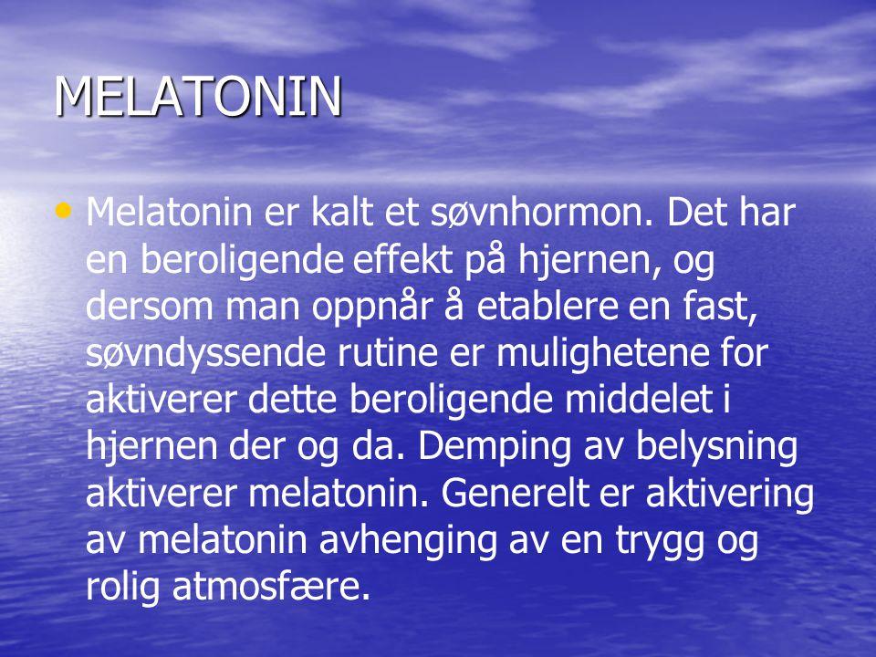MELATONIN • • Melatonin er kalt et søvnhormon. Det har en beroligende effekt på hjernen, og dersom man oppnår å etablere en fast, søvndyssende rutine