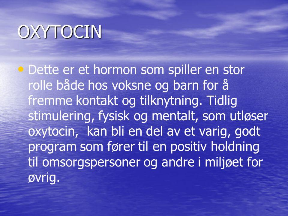 OXYTOCIN • • Dette er et hormon som spiller en stor rolle både hos voksne og barn for å fremme kontakt og tilknytning. Tidlig stimulering, fysisk og m