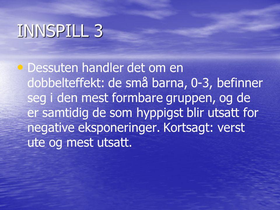 INNSPILL 3 • • Dessuten handler det om en dobbelteffekt: de små barna, 0-3, befinner seg i den mest formbare gruppen, og de er samtidig de som hyppigs