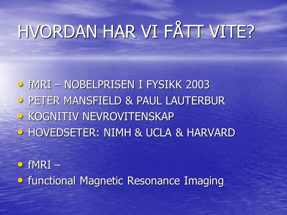 HVORDAN HAR VI FÅTT VITE? • fMRI – NOBELPRISEN I FYSIKK 2003 • PETER MANSFIELD & PAUL LAUTERBUR • KOGNITIV NEVROVITENSKAP • HOVEDSETER: NIMH & UCLA &