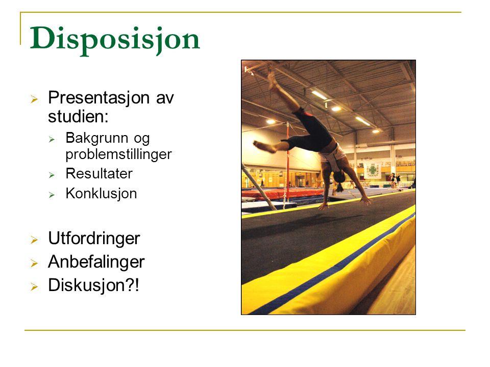 Disposisjon  Presentasjon av studien:  Bakgrunn og problemstillinger  Resultater  Konklusjon  Utfordringer  Anbefalinger  Diskusjon?!