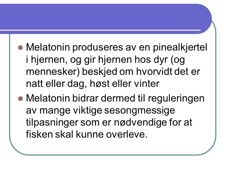  Melatonin produseres av en pinealkjertel i hjernen, og gir hjernen hos dyr (og mennesker) beskjed om hvorvidt det er natt eller dag, høst eller vinter  Melatonin bidrar dermed til reguleringen av mange viktige sesongmessige tilpasninger som er nødvendige for at fisken skal kunne overleve.
