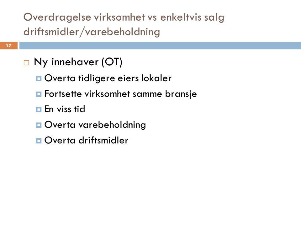 Overdragelse virksomhet vs enkeltvis salg driftsmidler/varebeholdning  Ny innehaver (OT)  Overta tidligere eiers lokaler  Fortsette virksomhet samm