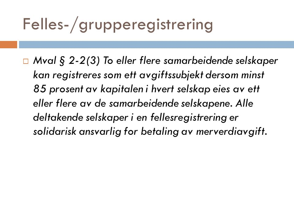 Felles-/grupperegistrering  Mval § 2-2(3) To eller flere samarbeidende selskaper kan registreres som ett avgiftssubjekt dersom minst 85 prosent av ka