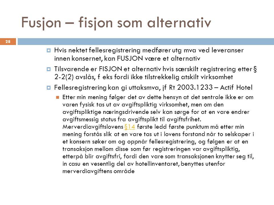 Fusjon – fisjon som alternativ  Hvis nektet fellesregistrering medfører utg mva ved leveranser innen konsernet, kan FUSJON være et alternativ  Tilsv