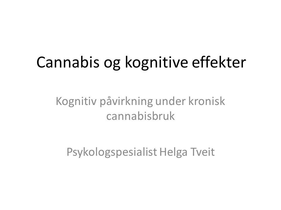 Cannabis og kognitive effekter Kognitiv påvirkning under kronisk cannabisbruk Psykologspesialist Helga Tveit
