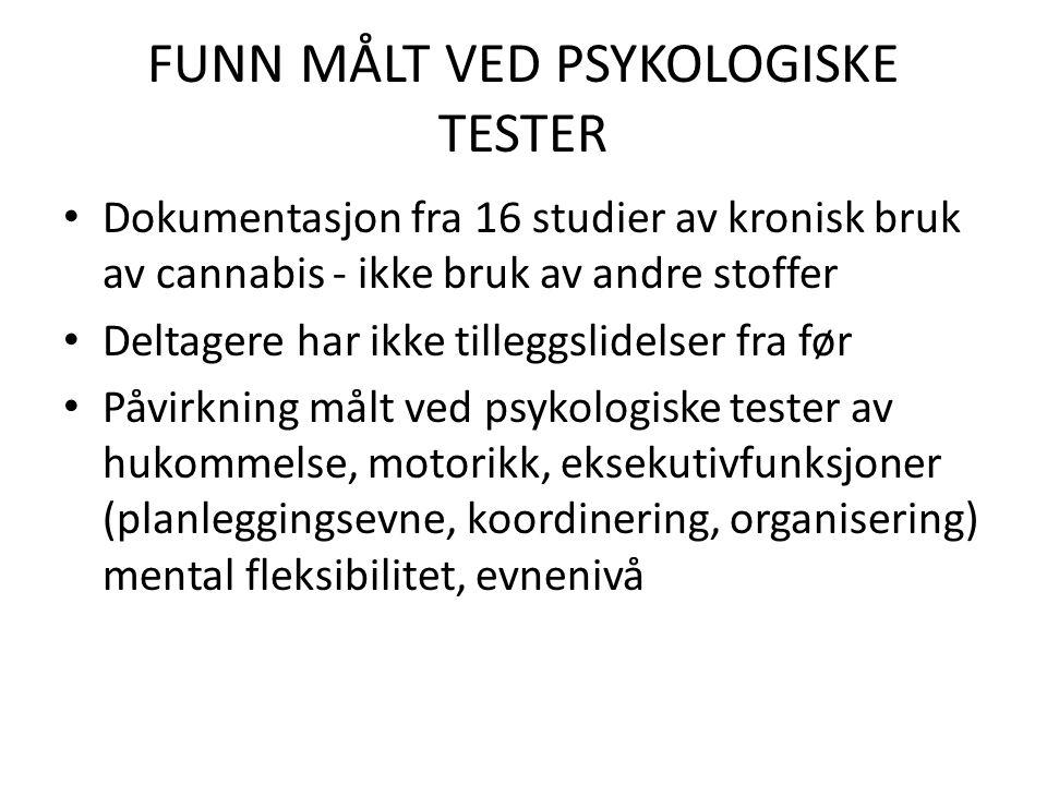 FUNN MÅLT VED PSYKOLOGISKE TESTER • Dokumentasjon fra 16 studier av kronisk bruk av cannabis - ikke bruk av andre stoffer • Deltagere har ikke tilleggslidelser fra før • Påvirkning målt ved psykologiske tester av hukommelse, motorikk, eksekutivfunksjoner (planleggingsevne, koordinering, organisering) mental fleksibilitet, evnenivå