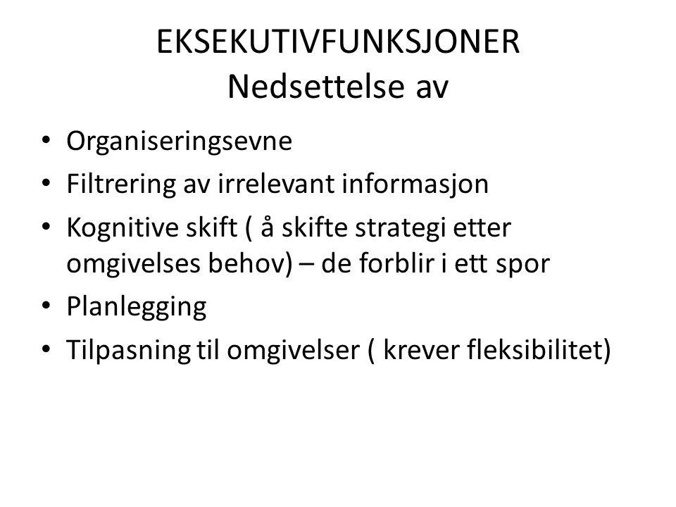 EKSEKUTIVFUNKSJONER Nedsettelse av • Organiseringsevne • Filtrering av irrelevant informasjon • Kognitive skift ( å skifte strategi etter omgivelses behov) – de forblir i ett spor • Planlegging • Tilpasning til omgivelser ( krever fleksibilitet)