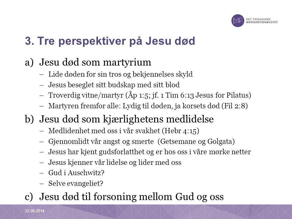 3. Tre perspektiver på Jesu død a)Jesu død som martyrium –Lide døden for sin tros og bekjennelses skyld –Jesus beseglet sitt budskap med sitt blod –Tr