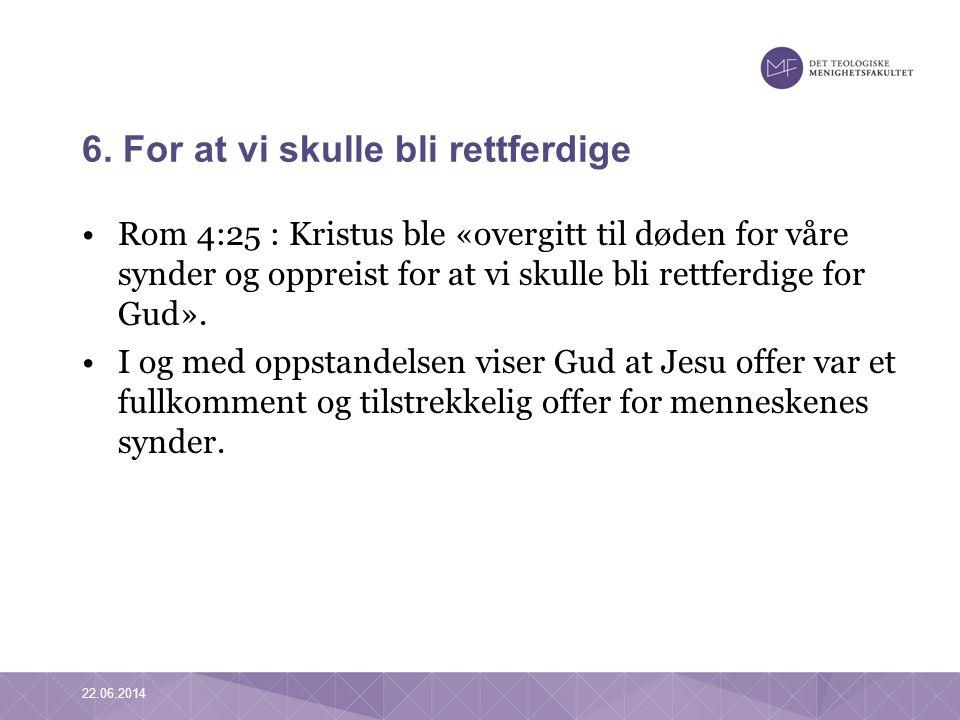 6. For at vi skulle bli rettferdige •Rom 4:25 : Kristus ble «overgitt til døden for våre synder og oppreist for at vi skulle bli rettferdige for Gud».