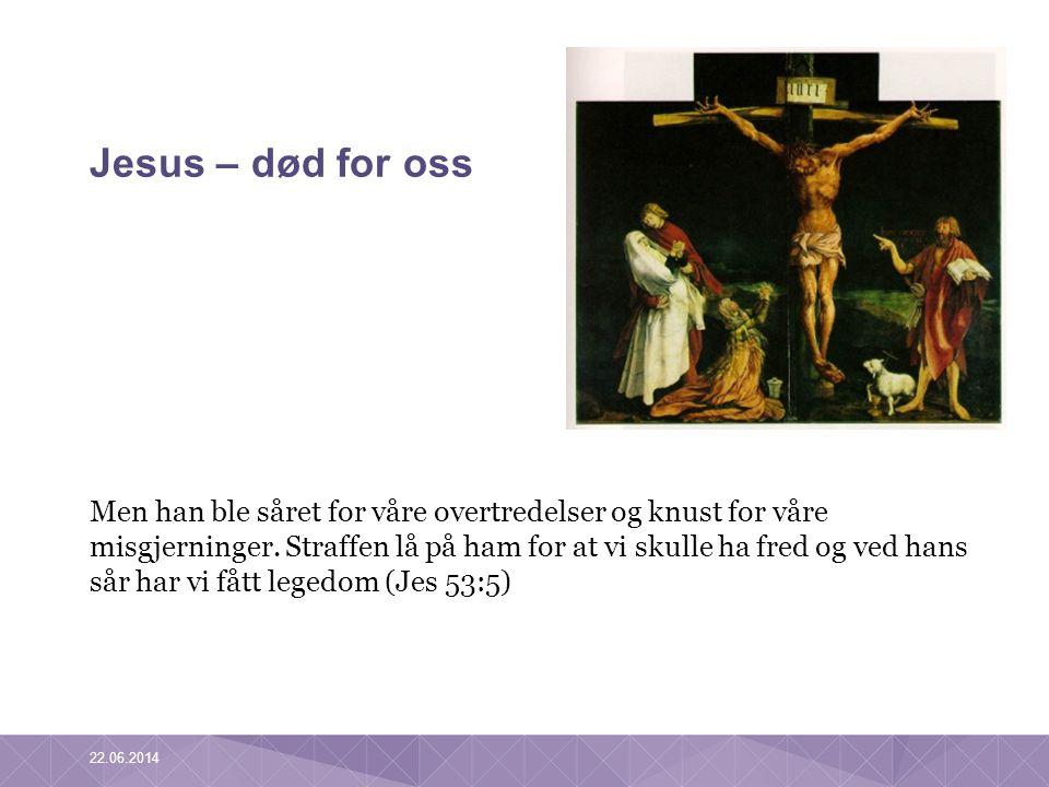 Jesus – død for oss Men han ble såret for våre overtredelser og knust for våre misgjerninger. Straffen lå på ham for at vi skulle ha fred og ved hans
