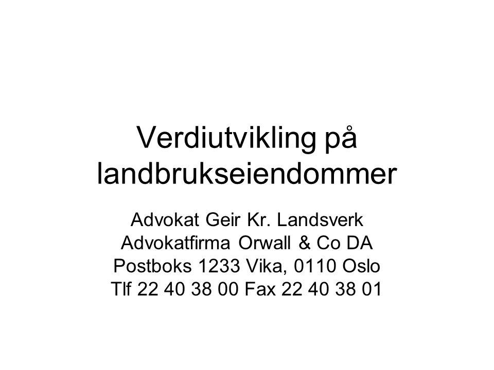 Verdiutvikling på landbrukseiendommer Advokat Geir Kr. Landsverk Advokatfirma Orwall & Co DA Postboks 1233 Vika, 0110 Oslo Tlf 22 40 38 00 Fax 22 40 3
