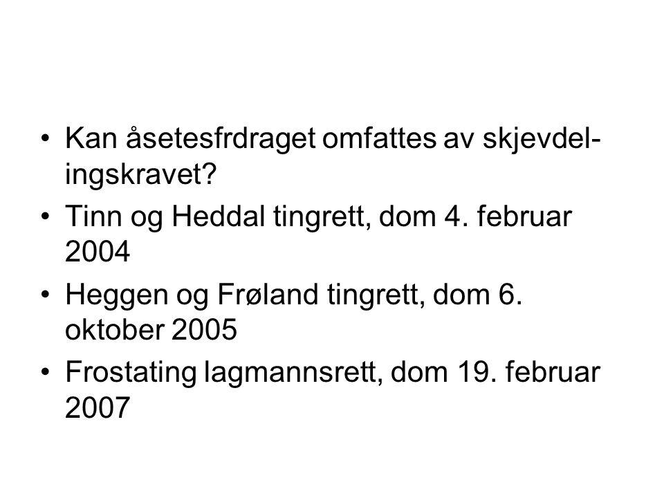 •Kan åsetesfrdraget omfattes av skjevdel- ingskravet? •Tinn og Heddal tingrett, dom 4. februar 2004 •Heggen og Frøland tingrett, dom 6. oktober 2005 •