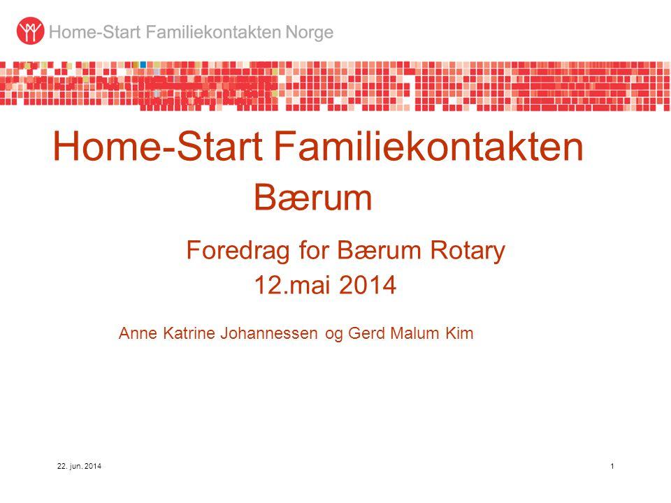 22. jun. 20141 Home-Start Familiekontakten Bærum Foredrag for Bærum Rotary 12.mai 2014 Anne Katrine Johannessen og Gerd Malum Kim