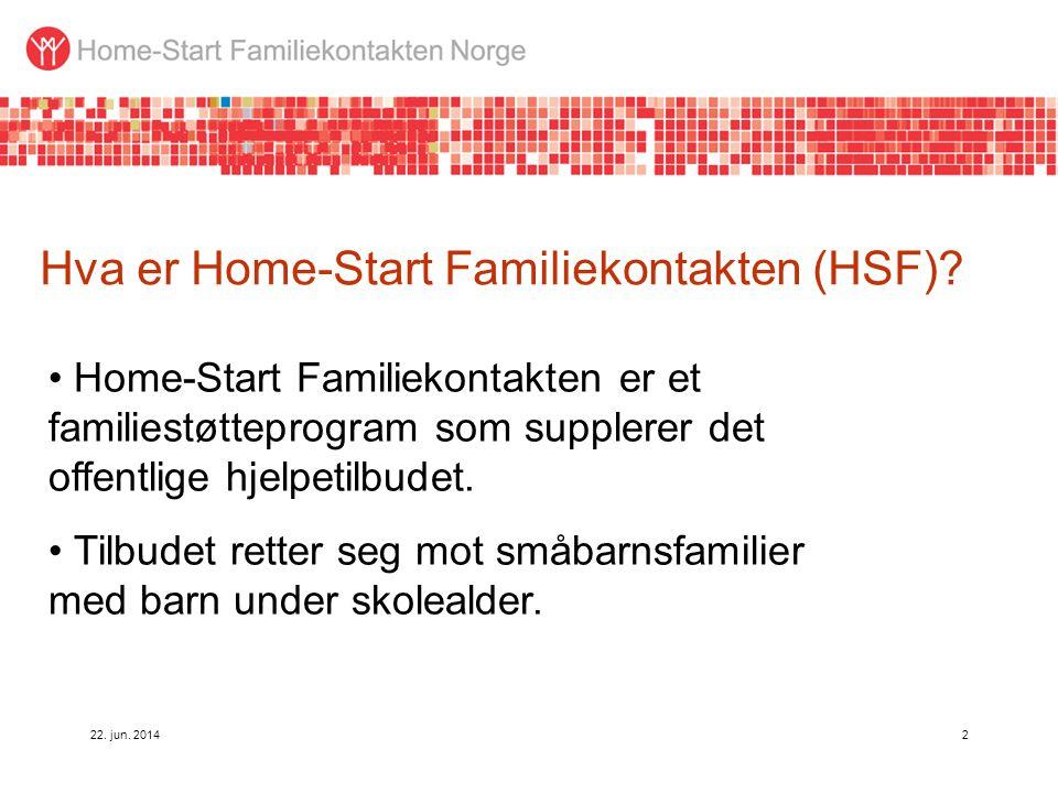 22. jun. 20142 Hva er Home-Start Familiekontakten (HSF)? • Home-Start Familiekontakten er et familiestøtteprogram som supplerer det offentlige hjelpet
