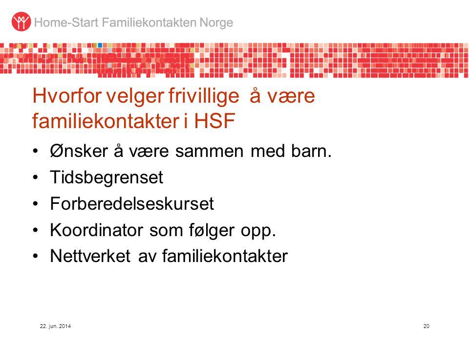 22. jun. 201420 Hvorfor velger frivillige å være familiekontakter i HSF •Ønsker å være sammen med barn. •Tidsbegrenset •Forberedelseskurset •Koordinat