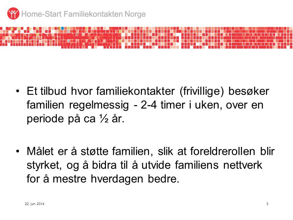 22. jun. 20143 •Et tilbud hvor familiekontakter (frivillige) besøker familien regelmessig - 2-4 timer i uken, over en periode på ca ½ år. •Målet er å