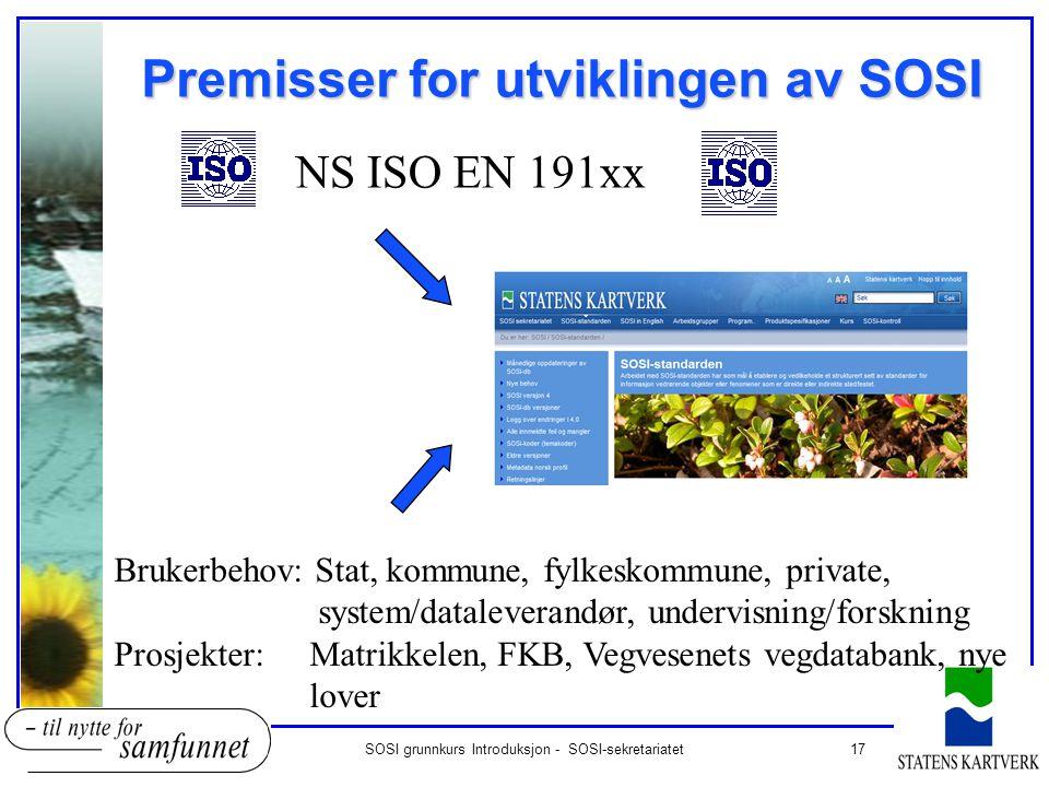 17SOSI grunnkurs Introduksjon - SOSI-sekretariatet Premisser for utviklingen av SOSI SOSI 4.0 NS ISO EN 191xx Brukerbehov: Stat, kommune, fylkeskommun