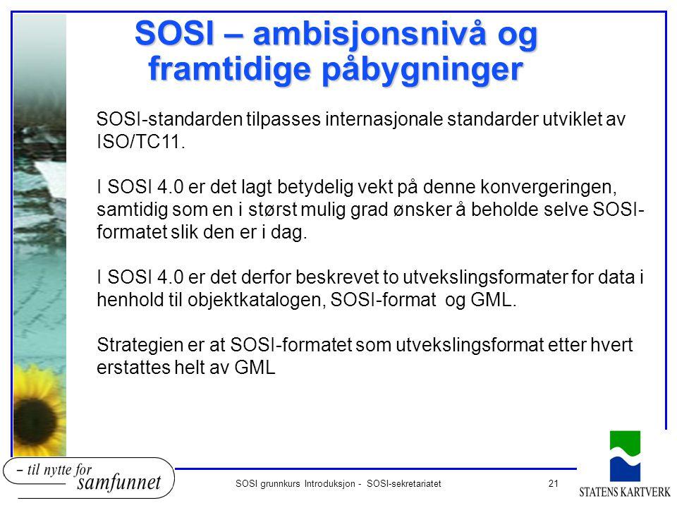 21SOSI grunnkurs Introduksjon - SOSI-sekretariatet SOSI – ambisjonsnivå og framtidige påbygninger SOSI-standarden tilpasses internasjonale standarder