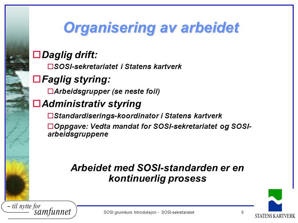 6SOSI grunnkurs Introduksjon - SOSI-sekretariatet Organisering av arbeidet oDaglig drift: oSOSI-sekretariatet i Statens kartverk oFaglig styring: oArb
