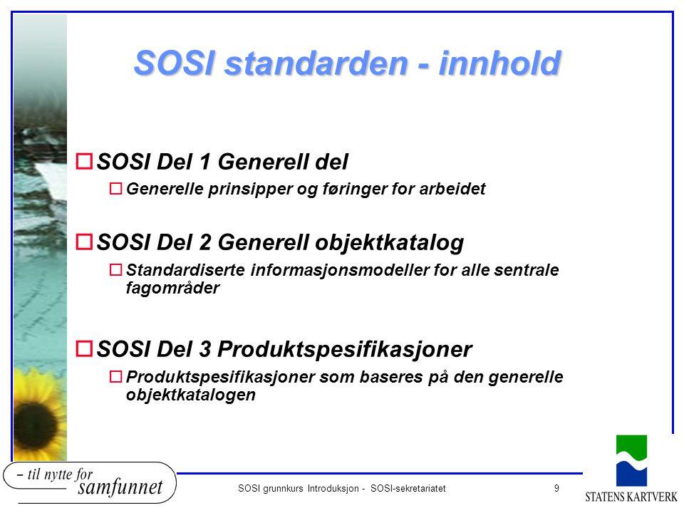 9SOSI grunnkurs Introduksjon - SOSI-sekretariatet SOSI standarden - innhold oSOSI Del 1 Generell del oGenerelle prinsipper og føringer for arbeidet oS