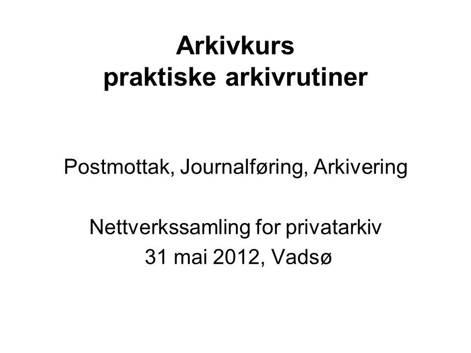 Arkivkurs praktiske arkivrutiner Postmottak, Journalføring, Arkivering Nettverkssamling for privatarkiv 31 mai 2012, Vadsø