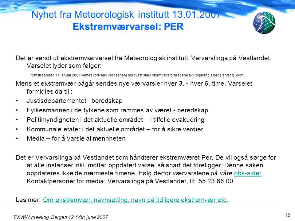 15 EXWW-meeting, Bergen 12-14th june 2007 Ekstremværvarsel: PER Nyhet fra Meteorologisk institutt 13.01.2007 Ekstremværvarsel: PER Det er sendt ut ekstremværvarsel fra Meteorologisk institutt, Vervarslinga på Vestlandet.