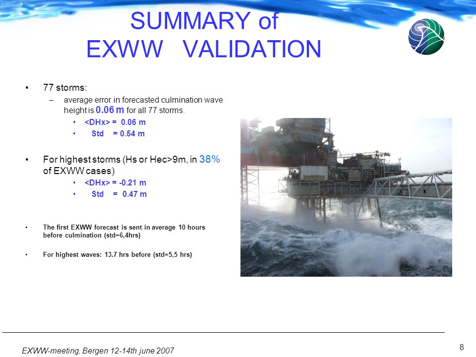 8 EXWW-meeting, Bergen 12-14th june 2007 SUMMARY of EXWW VALIDATION •77 storms: –average error in forecasted culmination wave height is 0.06 m for all