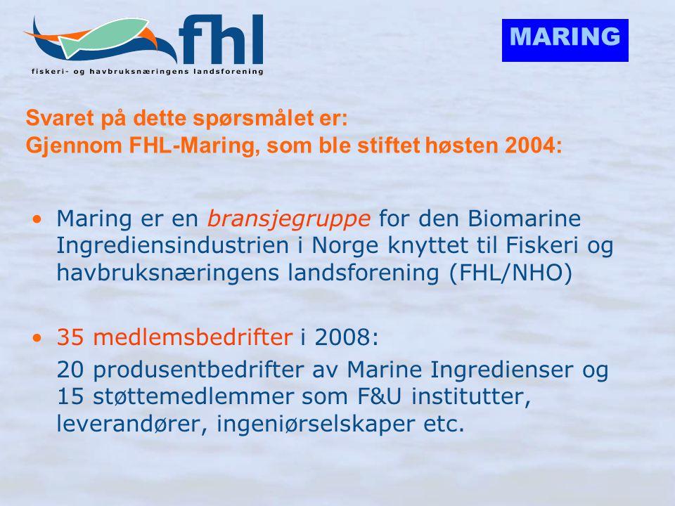 MARING FHL-Marings rolle: •Aktiv og servicefokusert bransjegruppe for den Biomarine Ingrediensindustri innen det næringspolitiske området: – Påvirke myndigheter i Norge, EU og globalt, slik at regelverket og rammebetingelsene ikke blir begrensende for verdiskapning innen området – Løse felles regulatoriske utfordringer (Norge, EU og globalt) – Søke styrke gjennom samarbeid med tilstøtende organisasjoner (AIPCE, GOED, IFFO, EHPM) – Bistå medlemmene i forhold til myndigheter