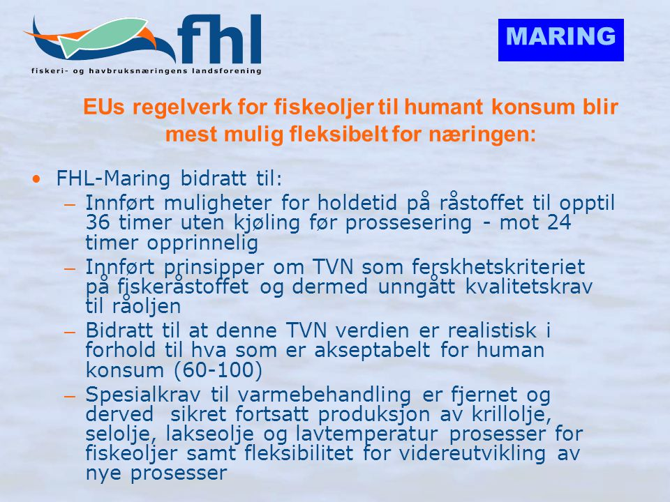MARING EUs regelverk for fiskeoljer til humant konsum blir mest mulig fleksibelt for næringen: •FHL-Maring bidratt til : – Innført muligheter for hold