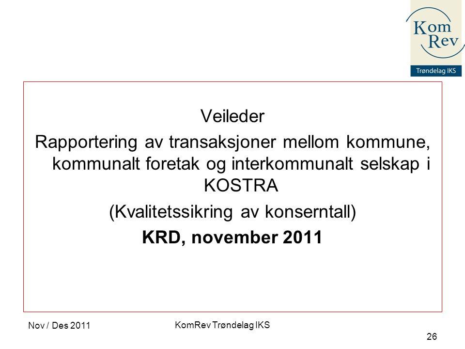 KomRev Trøndelag IKS Nov / Des 2011 26 Veileder Rapportering av transaksjoner mellom kommune, kommunalt foretak og interkommunalt selskap i KOSTRA (Kvalitetssikring av konserntall) KRD, november 2011