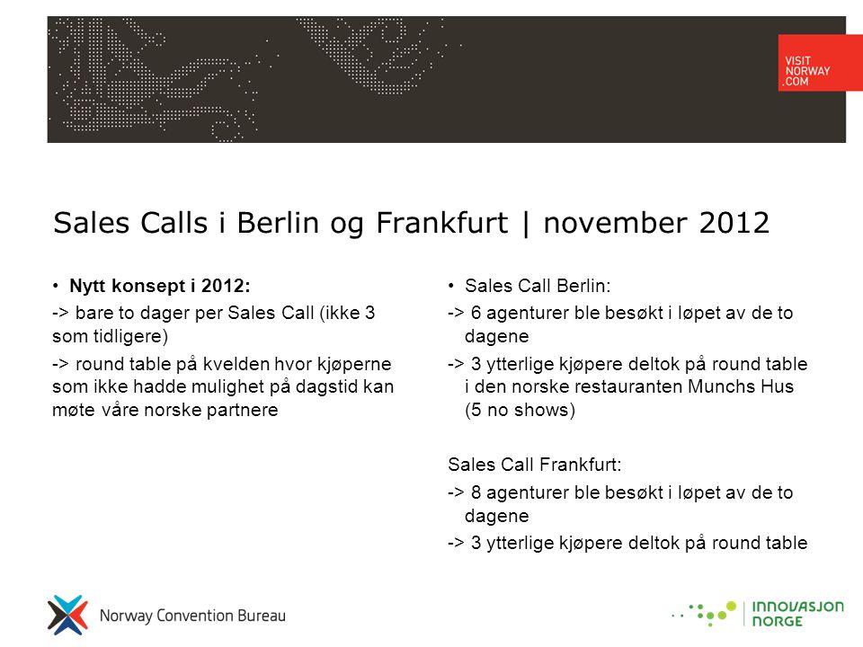 Sales Calls i Berlin og Frankfurt | november 2012 •Nytt konsept i 2012: -> bare to dager per Sales Call (ikke 3 som tidligere) -> round table på kvelden hvor kjøperne som ikke hadde mulighet på dagstid kan møte våre norske partnere •Sales Call Berlin: -> 6 agenturer ble besøkt i løpet av de to dagene -> 3 ytterlige kjøpere deltok på round table i den norske restauranten Munchs Hus (5 no shows) Sales Call Frankfurt: -> 8 agenturer ble besøkt i løpet av de to dagene -> 3 ytterlige kjøpere deltok på round table
