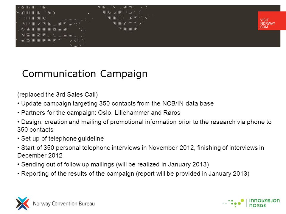 Communication Campaign (replaced the 3rd Sales Call) • Update campaign targeting 350 contacts from the NCB/IN data base • Partners for the campaign: Oslo, Lillehammer and Røros • Design, creation and mailing of promotional information prior to the research via phone to 350 contacts • Set up of telephone guideline • Start of 350 personal telephone interviews in November 2012, finishing of interviews in December 2012 • Sending out of follow up mailings (will be realized in January 2013) • Reporting of the results of the campaign (report will be provided in January 2013)