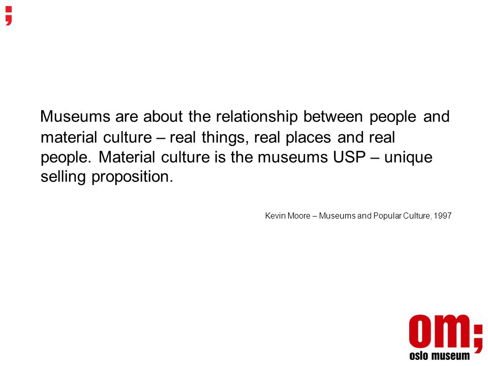 Museums are about the relationship between people and material culture – real things, real places and real people.