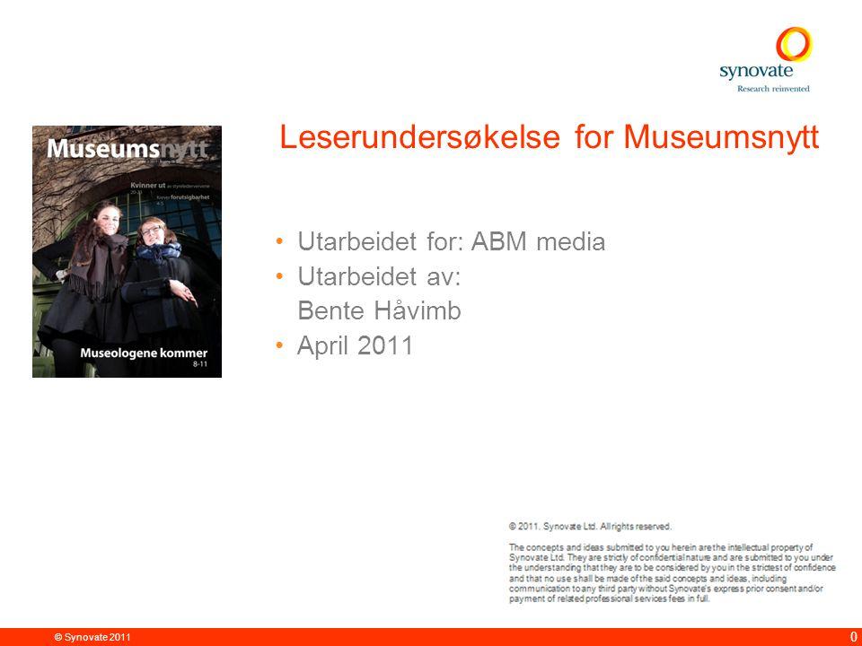 © Synovate 2011 0 Leserundersøkelse for Museumsnytt •Utarbeidet for: ABM media •Utarbeidet av: Bente Håvimb •April 2011