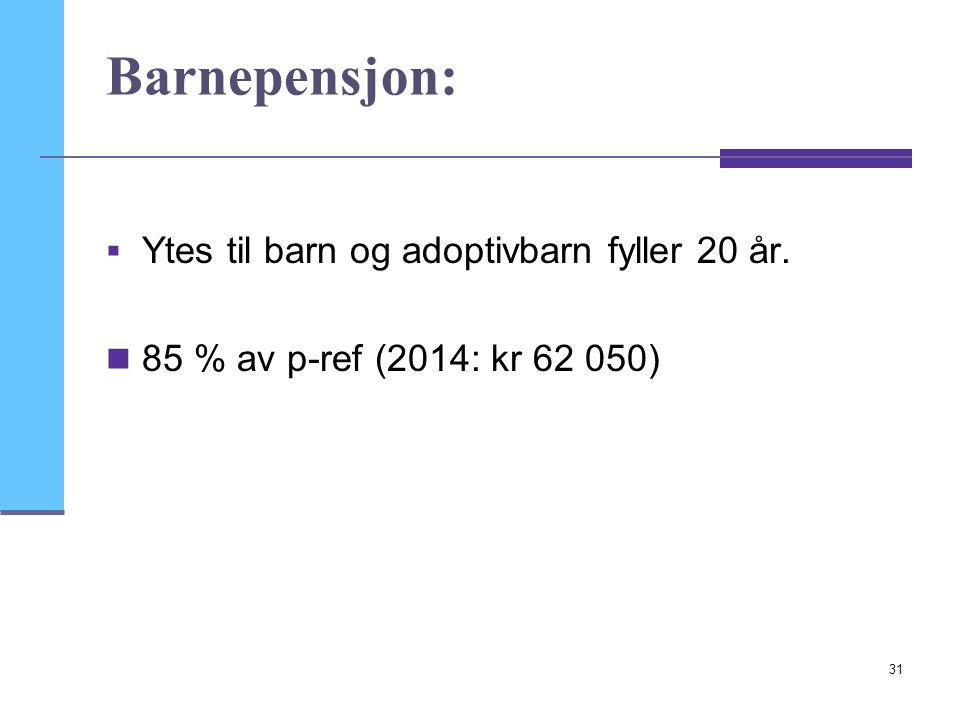 31 Barnepensjon:  Ytes til barn og adoptivbarn fyller 20 år.  85 % av p-ref (2014: kr 62 050)