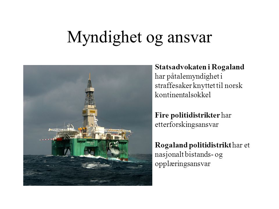Myndighet og ansvar •Statsadvokaten i Rogaland har påtalemyndighet i straffesaker knyttet til norsk kontinentalsokkel •Fire politidistrikter har etter