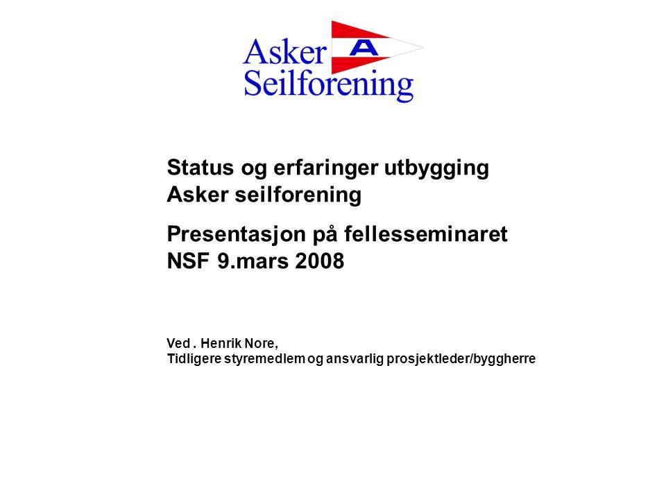 Status og erfaringer utbygging Asker seilforening Presentasjon på fellesseminaret NSF 9.mars 2008 Ved. Henrik Nore, Tidligere styremedlem og ansvarlig