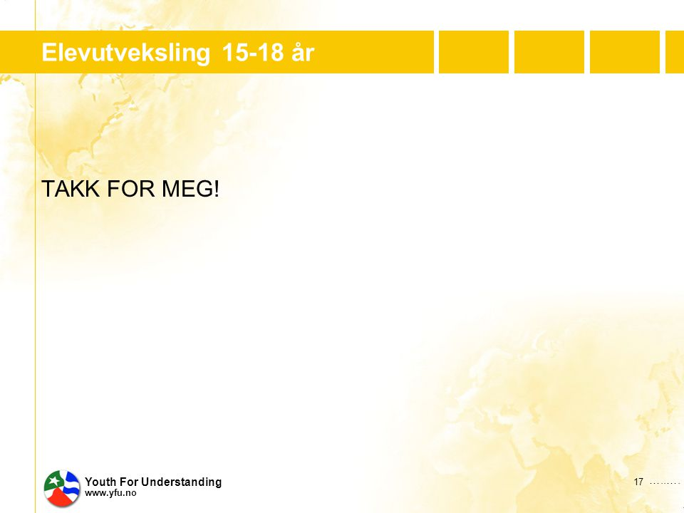…..…. Youth For Understanding www.yfu.no Elevutveksling 15-18 år TAKK FOR MEG! 17