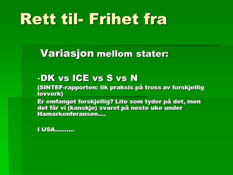 Rett til- Frihet fra Variasjon mellom stater: Variasjon mellom stater: -DK vs ICE vs S vs N (SINTEF-rapporten: lik praksis på tross av forskjellig lovverk) Er omfanget forskjellig.
