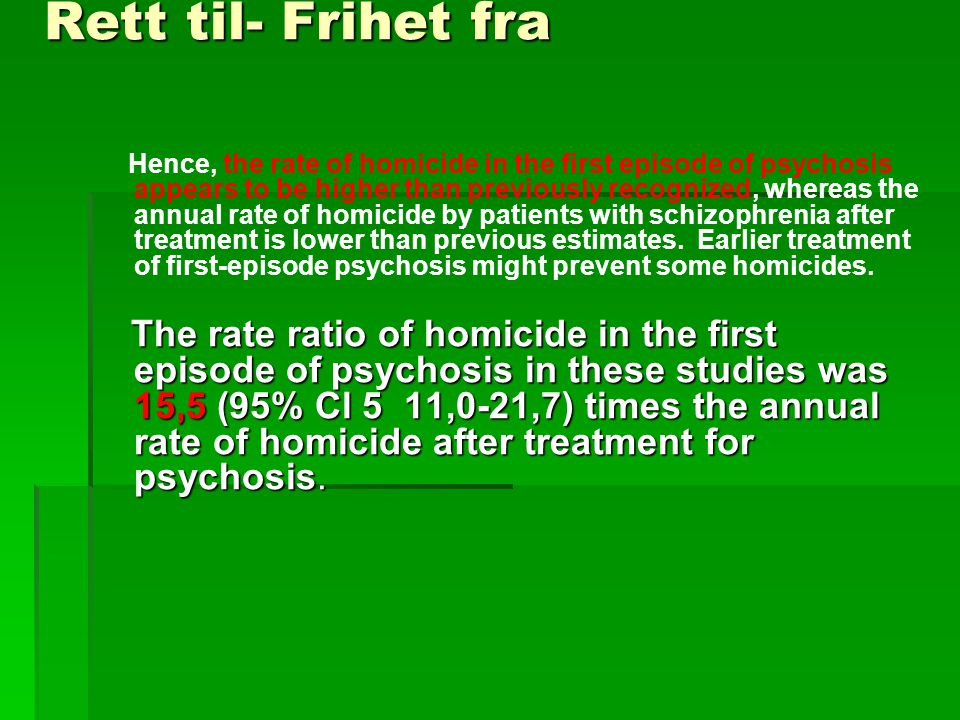 Rett til- Frihet fra Hence, the rate of homicide in the first episode of psychosis appears to be higher than previously recognized, whereas the annual rate of homicide by patients with schizophrenia after treatment is lower than previous estimates.
