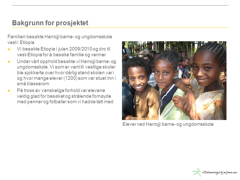 Bakgrunn for prosjektet Familien besøkte Harrojji barne- og ungdomsskole vest i Etiopia ► Vi besøkte Etiopia i julen 2009/2010 og dro til vest-Etiopia for å besøke familie og venner ► Under vårt opphold besøkte vi Harrojji barne- og ungdomsskole.