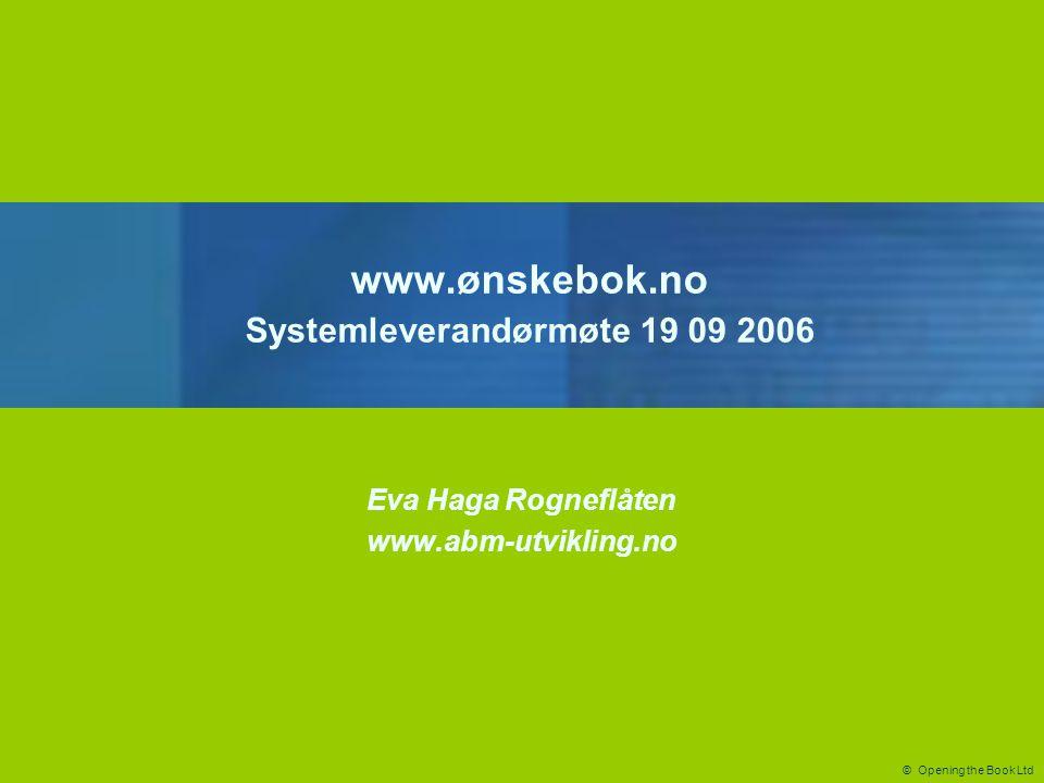 © Opening the Book Ltd www.ønskebok.no Systemleverandørmøte 19 09 2006 Eva Haga Rogneflåten www.abm-utvikling.no